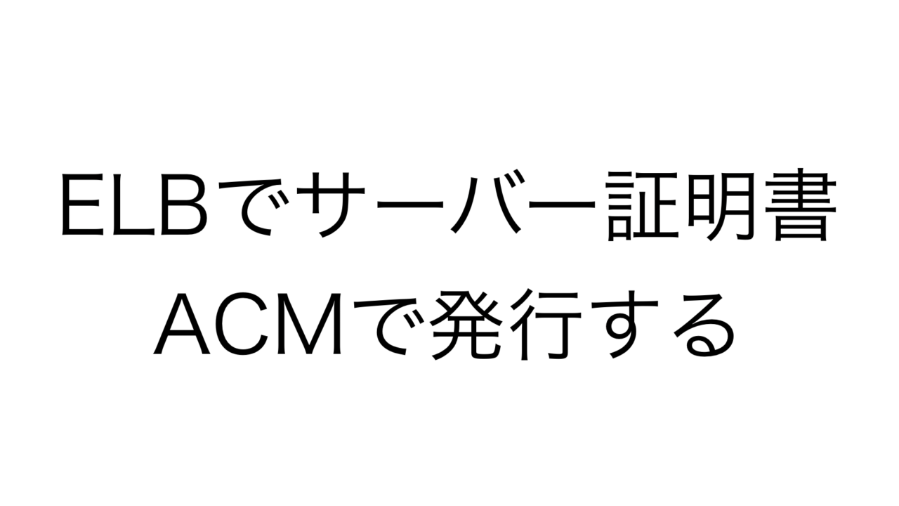 ELBでサーバー証明書ACMで発行する